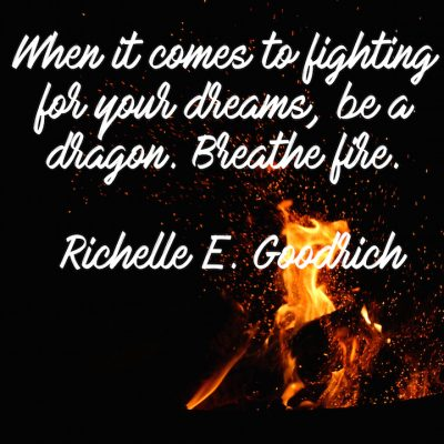 When it comes to fighting for your dreams, be a dragon. Breathe fire. -- Richelle E. Goodrich