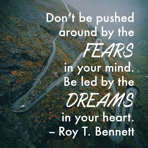 Don't be pushed around by the fears in your mind. Be led by the dreams in your heart. -- Roy T. Bennett