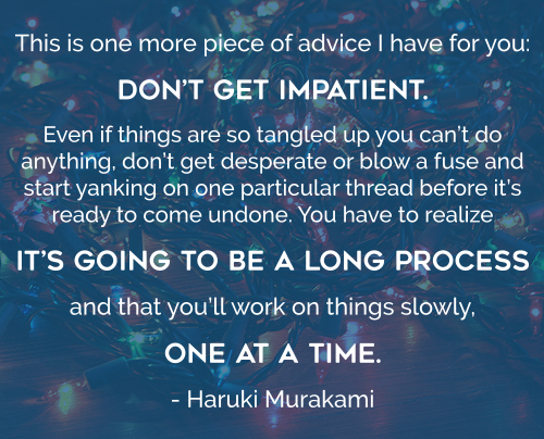 This is one more piece of advice I have for you: don't get impatient. Even if things are so tangled up you can't do anything, don't get desperate or blow a fuse and start yanking on one particular thread before it's ready to come undone. You have to realize it's going to be a long process and that you'll work on things slowly, one at a time. - Haruki Murakami