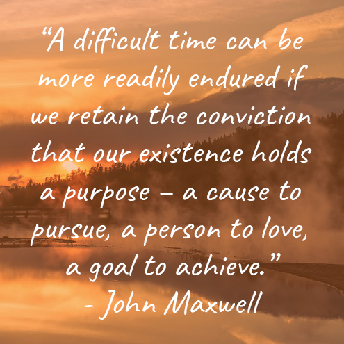"""A difficult time can be more readily endured if we retain the conviction that our existence holds a purpose – a cause to pursue, a person to love, a goal to achieve."" - John Maxwell"